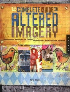 The Complete Guide to Altered Imagery: Mixed-Media Techniques for Collage, Altered Books, Artist Journals, and More (Quarry Book S) by [Michael, Karen]