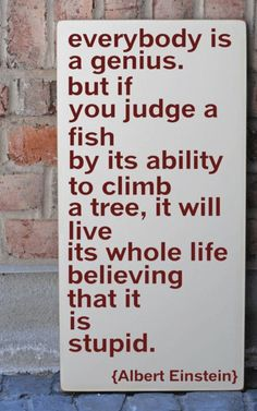 """Everybody is a genius but if you judge a fish by it's ability to climb a tree, it will live it's whole life believing that it is stupid"""