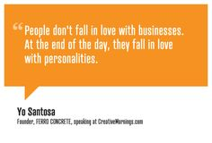 People don't fall in love with businesses. At the end of the day, they fall in love with personalities. - Yo Santosa, Founder of FERRO CONCRETE