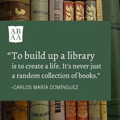 """To build up a library is to create a life. It's never just a random collection of books."" - Carlos Maria Dominguez"