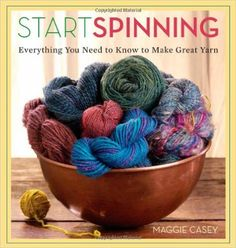 Start Spinning: Everything You Need to Know to Make Great Yarn: Maggie Casey: 9781596680654: Amazon.com: Books