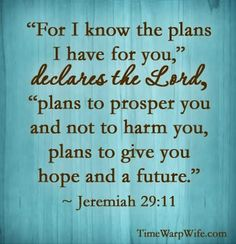 """""""For I know the plans I have for you, declares the Lord, plans to prosper you and not to harm you, plans to give you hope and a future."""" -Jer. 29:11 One of my life verses. -dt"""