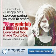 The antidote 4 unhappiness: stop comparing yourself to others. YOU are wonderfully & UNIQUELY made. Love what God made You to be.  Read 2 Corinthians 10:12.