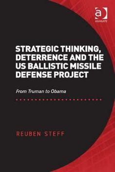 Strategic thinking, deterrence and the US ballistic missile defense project : from Truman to Obama / Reuben Steff. -- Farnham ;  Burlington :  Ashgate,  cop. 2013.