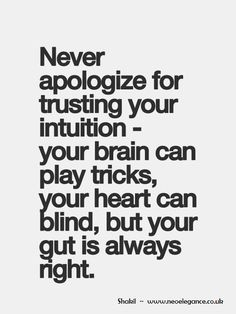 Trust your intuition...Your Gut...Your Sixth Sense...Your Instincts - It's your BEST friend and will NEVER let you down