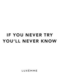 If you never try you'll never know. #luxemme