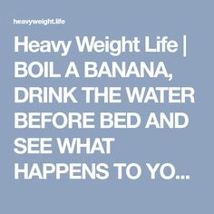 Heavy Weight Life | BOIL A BANANA, DRINK THE WATER BEFORE BED AND SEE WHAT HAPPENS TO YOUR SLEEP!