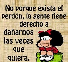 Not because forgiveness exists, people have a right to hurt us as often as they like // Mafalda Great Quotes, Me Quotes, Motivational Quotes, Funny Quotes, Inspirational Quotes, Cool Words, Wise Words, Mafalda Quotes, Ex Amor
