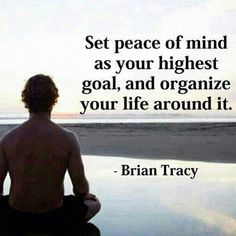 Set Peace of Mind as your Highest goal, and organise your Life around it ..