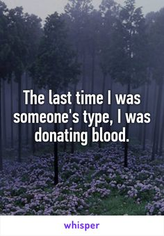 The last time I was someone's type, I was donating blood.