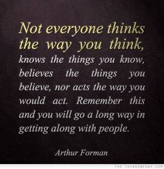 Not everyone thinks the way you think knows the things you know believes the things you believe nor acts the way you would act