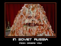 In Soviet Russia... pizza orders you!