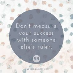 Don't measure your success with someone else's ruler.