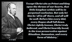 'Except Christ sits as Priest and King upon the throne of our hearts, that little kingdom within will be in perpetual confusion. But only let him be 'all in all' there, and all will  be well. Before him every idol,  every Dagon shall fall down.  Christ rightly known, Christ truly believed, and Christ heartily loved, is the true preservative against Ritualism, Romanism, and every form of idolatry.' J. C. Ryle