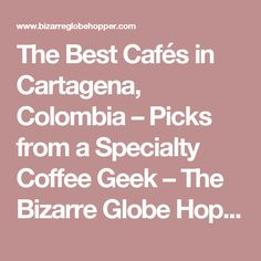 The Best Cafés in Cartagena, Colombia – Picks from a Specialty Coffee Geek – The Bizarre Globe Hopper