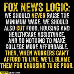 Fox News Logic: We should never raise the minimum wage. We should also cut food, housing and healthcare assistance, and do nothing to make college more affordable. Then, when workers can't afford to live, we'll blame them for CHOOSING to be poor. New Logic, Losing Faith In Humanity, Good Cartoons, Conservative Politics, Freedom Of Speech, Truth Hurts, Deceit, Greed, Good People