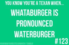 You know you're a Texan when... WHATABURGER is pronounced WATERBURGER. <3