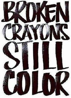 Broken crayons still color and so will you beautiful, stay strong and keep your head up.