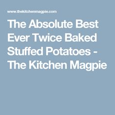 The Absolute Best Ever Twice Baked Stuffed Potatoes - The Kitchen Magpie