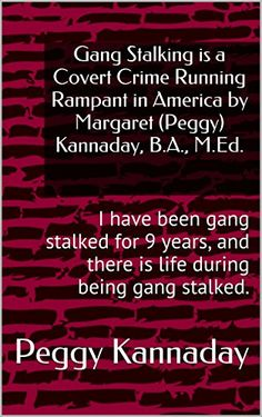 Gang Stalking is a Covert Crime Running Rampant in America by Margaret (Peggy) Kannaday, B.A., M.Ed.: I have been gang stalked for 9 years, and there is life during being gang stalked.