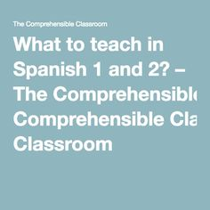 What to teach in Spanish 1 and 2? – The Comprehensible Classroom