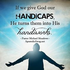 """""""If we give God our handicaps, He turns them into His handiworks."""" - Pastor Michael Meadows"""