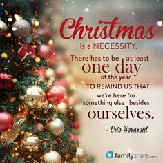 Christmas is a necessity. There has to be at least one day of the year to remind us that we're here for something else besides ourselves.  ~Eric Sevareid
