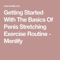 Getting Started With The Basics Of Penis Stretching Exercise Routine - Menlify