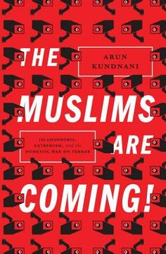 The Muslims Are Coming!: Islamophobia, Extremism, and the Domestic War on Terror by Arun Kundnani