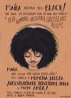 """""""Maíra adora seu black! Só que já disseram por aí que seu cabelo é feio, bombril, vassoura, grosseiro, ruim. Maíra, não alisa por causa disso, não! Seu cabelo é memória, beleza, ancestralidade, identidade, força e muito amor! Seu cabelo, além de lindo, é só seu. Você é quem manda."""" - Carol Rossetti brilhando mais uma vez <3 www.carolrossetti.com.br"""