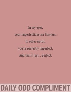 I've said that you will be perfectly imperfect before. Not flawless. Not perfection. But perfectly imperfect to love my imperfections back.