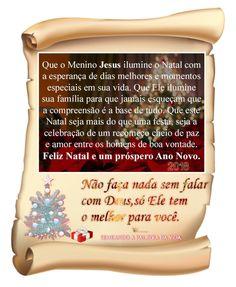 O Natal simboliza nova vida, Pois nele comemoramos o nascimento do Homem Que modificou a nossa maneira de ver o mundo. Trazendo-nos amor e esperança. Que neste natal sejam confraternizados todos os desejos De um mundo melhor. Que todos estabeleçam um novo vigor de humanidade. E que nada seja mais forte do que a união. QUE JESUS RENASÇA EM CADA CORAÇÃO. Feliz Natal e Próspero Ano Novo!