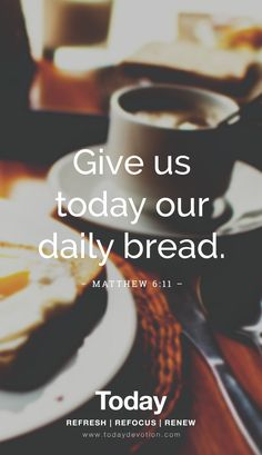 """Give us today our daily bread."" Matthew 6:11"