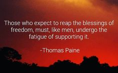 Those who expect to reap the blessings of freedom must like men undergo the fatigue of supporting it - Thomas Paine