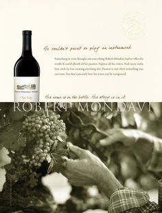 He couldn't paint or play an instrument. Something in wine brought out everything Robert Mondavi had to offer the world. It could absorb all his passion. Express all his vision. And never make him wish he was creating anything else. Passion is not often something you can taste. Yet that's precisely how his wines can be recognized. His name is on the bottle. His story is in it. ROBERT MONDAVI