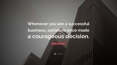 "Peter F. Drucker Quote: ""Whenever you see a successful business, someone once made a courageous decision."""