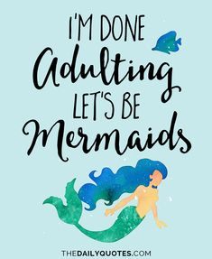 I'm done adulting, let's be mermaids. thedailyquotes.com