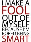 I make a fool out of myself because I'm bored being smart
