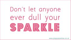 Don't let anyone ever dull your sparkle :)
