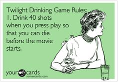 Twilight Drinking Game Rules: 1. Drink 40 shots when you press play so that you can die before the movie starts. @Jacqueline Comforte @Lisanne Scannicchio