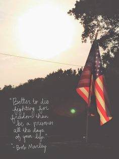 Better to die fighting for freedom than be a prisoner all the days of your life. -Bob Marley