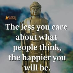 The less you care about what people think, the happier you will be. Buddhist Wisdom, Buddhist Quotes, Spiritual Quotes, Positive Quotes, Good Life Quotes, Wise Quotes, Words Quotes, Denial Quotes, Buddha Quotes Inspirational