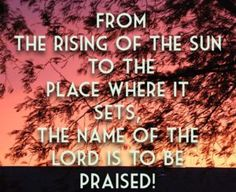 Rising and Setting of the Sun, the name of the Lord is to be praised