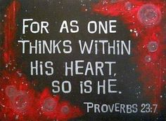 Proverbs 23:7..IF A MAN THINKETH, SO HIS HE...BEWARE OF YOUR THOUGHTS..