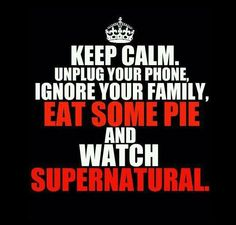 Watch Supernatural  Ignore your family  Don't keep calm cause it's supernatural