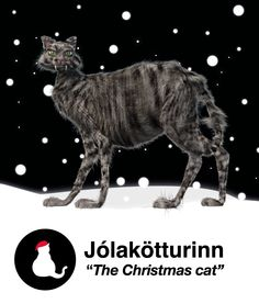 The Yule Cat (Icelandic: Jólakötturinn or Jólaköttur) is a monster from Icelandic folklore, a huge and vicious cat said to lurk about the snowy countryside during Christmastime and eat people who have not received any new clothes to wear before Christmas Eve
