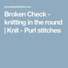 Broken Check - knitting in the round         |          Knit - Purl stitches