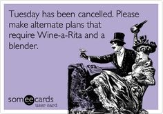Tuesday has been cancelled. Please make alternate plans that require Wine-a-Rita and a blender.