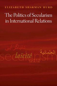 The politics of secularism in international relations: Elizabeth Shackman Hurd: available via Dawsonera