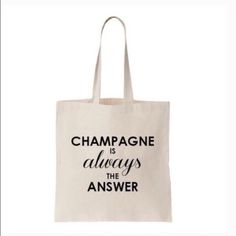 """""""Champagne Is Always The Answer"""" Tote New """"Champagne Is Always The Answer"""" Tote New! Great for everyday shopping, groceries! Size:  13.5"""" H X 11"""" W, 9"""" Handle Drop Material:  Canvas 2nd Photo for size purpose only. T&J Designs Bags Totes"""